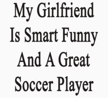 My Girlfriend Is Smart Funny And A Great Soccer Player by supernova23