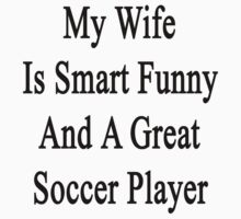 My Wife Is Smart Funny And A Great Soccer Player by supernova23