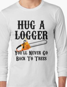 Hug A Logger You'll Never Go Back To Trees Long Sleeve T-Shirt