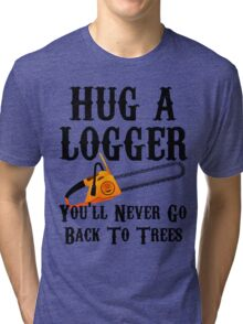 Hug A Logger You'll Never Go Back To Trees Tri-blend T-Shirt