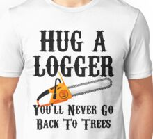 Hug A Logger You'll Never Go Back To Trees Unisex T-Shirt