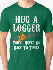Hug A Logger You'll Never Go Back To Trees T-Shirt