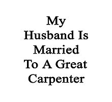 My Husband Is Married To A Great Carpenter  Photographic Print