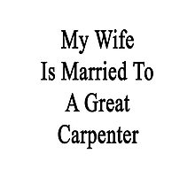My Wife Is Married To A Great Carpenter Photographic Print