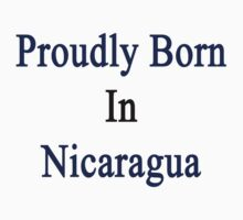 Proudly Born In Nicaragua Kids Clothes