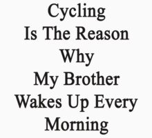 Cycling Is The Reason Why My Brother Wakes Up Every Morning Kids Clothes