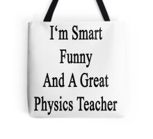I'm Smart Funny And A Great Physics Teacher Tote Bag