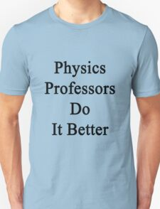Physics Professors Do It Better  Unisex T-Shirt