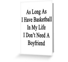 As Long As I Have Basketball In My Life I Don't Need A Boyfriend Greeting Card