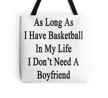 As Long As I Have Basketball In My Life I Don't Need A Boyfriend Tote Bag