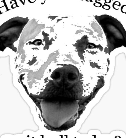 Have you hugged a Pit Bull today? Sticker