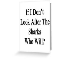 If I Don't Look After The Sharks Who Will? Greeting Card
