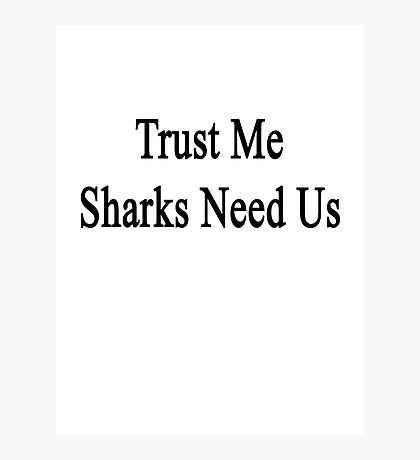 Trust Me Sharks Need Us Photographic Print