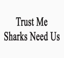 Trust Me Sharks Need Us Kids Clothes