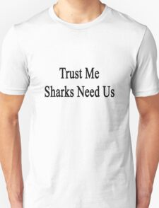 Trust Me Sharks Need Us T-Shirt