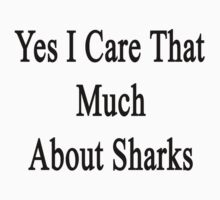 Yes I Care That Much About Sharks Kids Clothes