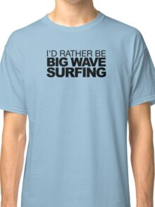 I'd rather be Big Wave Surfing Classic T-Shirt