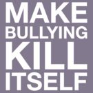 Make Bullying Kill Itself (White Variant) by huckblade