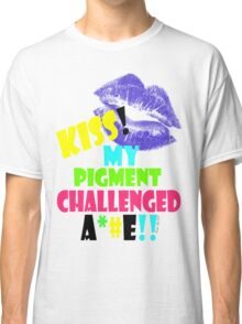 KISS MY PIGMENT CHALLENGED A**E Classic T-Shirt
