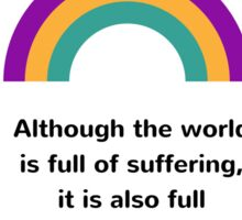 Although the world is full of suffering, it is also full of the overcoming of it Sticker