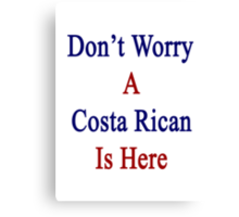 Don't Worry A Costa Rican Is Here Canvas Print