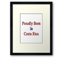 Proudly Born In Costa Rica Framed Print