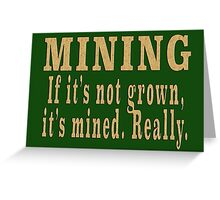 MINING If it's not grown, it's mined. Really. Greeting Card