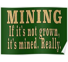 MINING If it's not grown, it's mined. Really. Poster