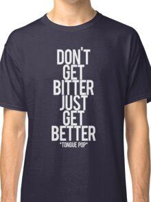 don't get bitter just get better Classic T-Shirt