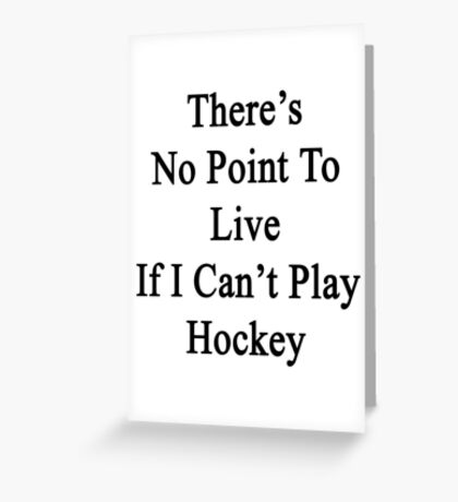 There's No Point To Live If I Can't Play Hockey Greeting Card