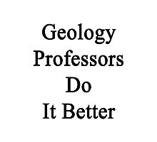 Geology Professors Do It Better Photographic Print