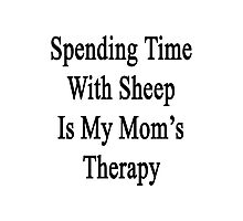 Spending Time With Sheep Is My Mom's Therapy Photographic Print