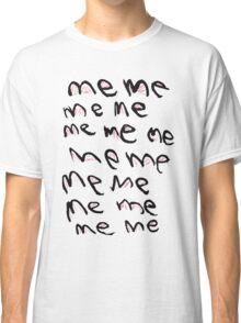 Me Me Me Classic T-Shirt