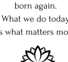 Buddhist Quote: Every morning we are born again. What we do today is what matters most Sticker