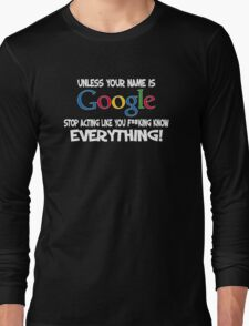 Unless your name is Google, stop acting like you f*cking know everything Long Sleeve T-Shirt