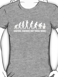 Something, somewhere went terribly wrong T-Shirt