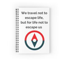 We travel not to escape life, but for life not to escape us Spiral Notebook