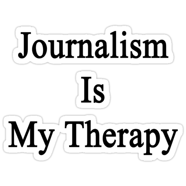Journalism Is My Therapy by supernova23