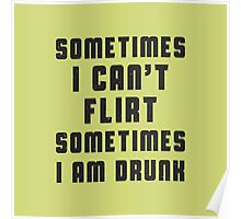 Sometimes I can't flirt, sometimes I am drunk Poster