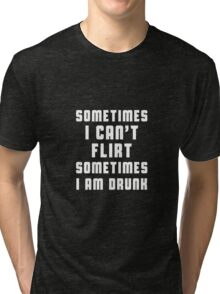 Sometimes I can't flirt, sometimes I am drunk Tri-blend T-Shirt