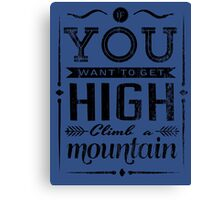 If you want to get high climb a mountain. Canvas Print