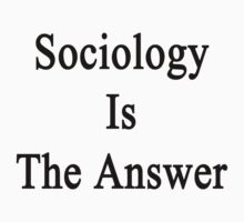 Sociology Is The Answer by supernova23