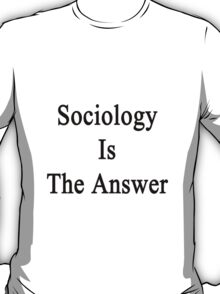 Sociology Is The Answer T-Shirt