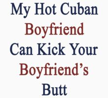 My Hot Cuban Boyfriend Can Kick Your Boyfriend's Butt by supernova23