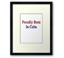 Proudly Born In Cuba Framed Print