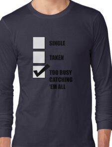 Single, Taken, Too Busy Catching 'Em All! Long Sleeve T-Shirt