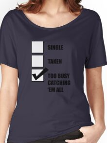 Single, Taken, Too Busy Catching 'Em All! Women's Relaxed Fit T-Shirt