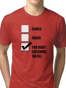 Single, Taken, Too Busy Catching 'Em All! Tri-blend T-Shirt