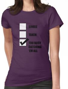 Single, Taken, Too Busy Catching 'Em All! Womens Fitted T-Shirt
