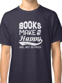 Books make me happy. you, not so much Classic T-Shirt